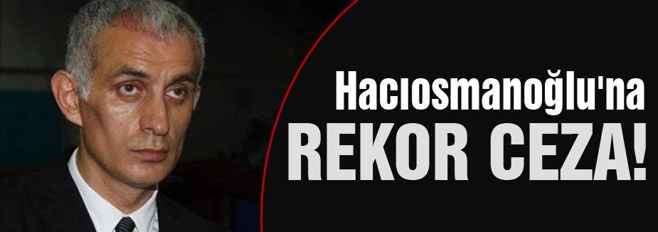 Hacıosmanoğlu'na rekor ceza!
