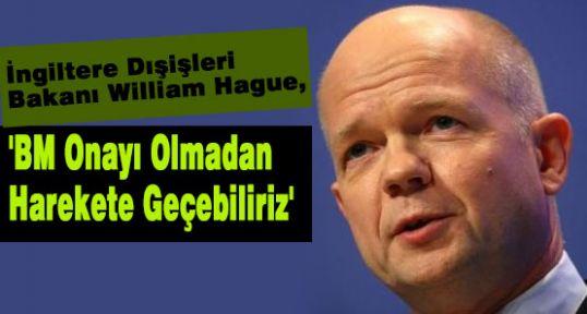 Hague:'BM Onayı Olmadan Harekete Geçebiliriz'