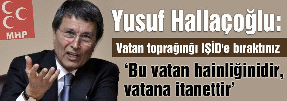"""Hallaçoğlu; """"Vatan Toprağını IŞİD'e bıraktınız"""""""
