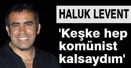 Haluk Levent, Komünist Kalsaydım...