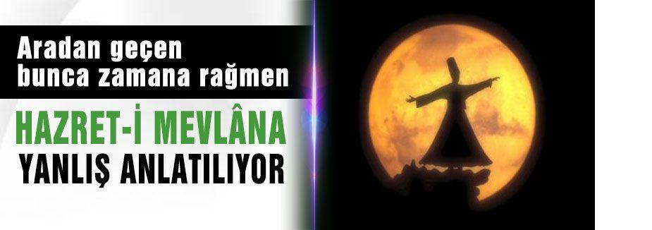 """"""" HAZRET-İ MEVLÂNA YANLIŞ ANLATILIYOR """""""