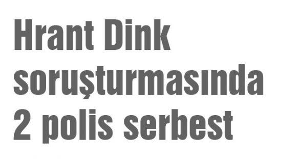 Hrant Dink soruşturmasında 2 polis serbest
