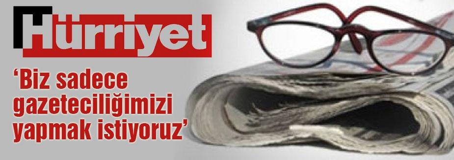 Hürriyet: Biz sadece gazeteciliğimizi yapmak istiyoruz