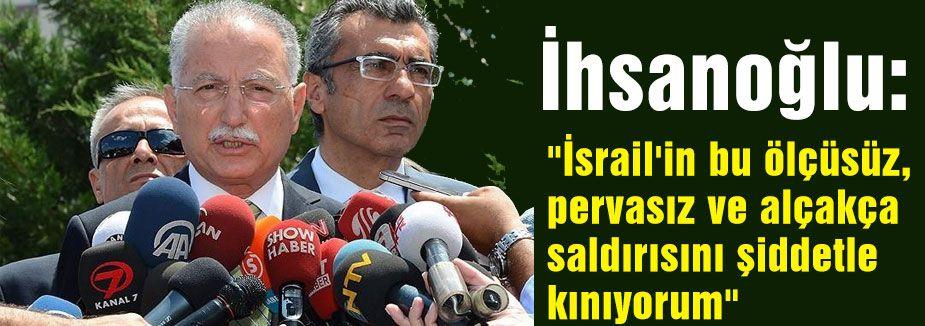 İhsanoğlu İsrail'in Gazze saldırısını kınadı