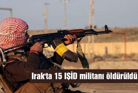 Irak'ta 15 IŞİD militanı öldürüldü