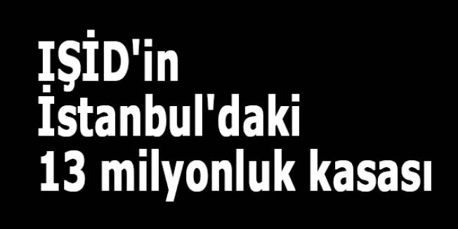IŞİD'in İstanbul'daki 13 milyonluk kasası