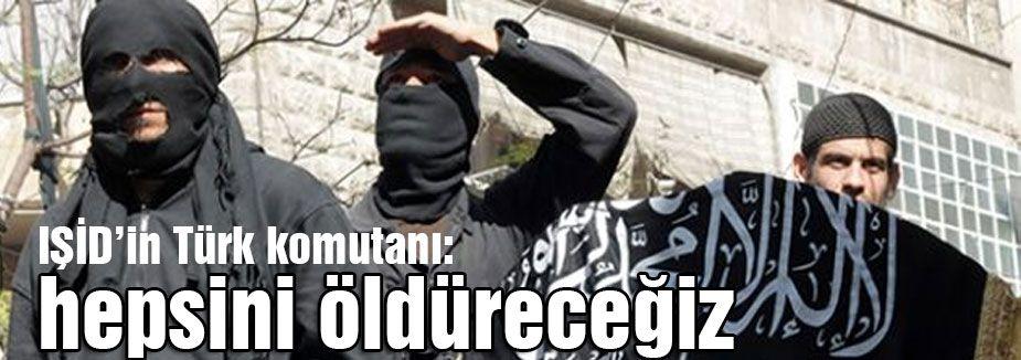 """IŞİD'in Türk komutanı: """"hepsini öldüreceğiz"""""""