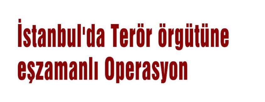İstanbul'da Terör örgütüne  eşzamanlı Operasyon