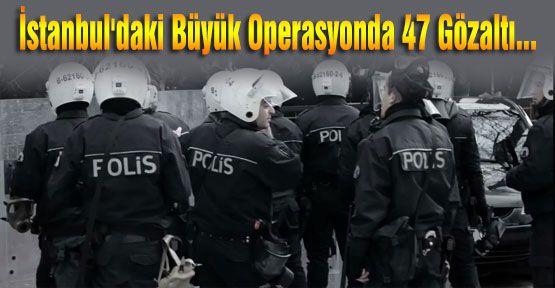 İstanbul'daki Büyük Operasyonda 47 Gözaltı...