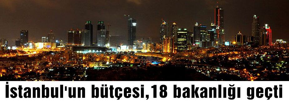 İstanbul'un bütçesi,18 bakanlığı geçti