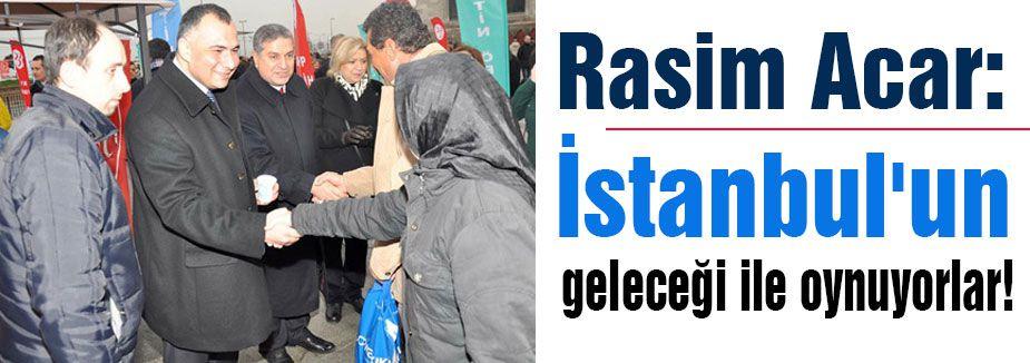 İstanbul'un geleceğiyle oynuyorlar