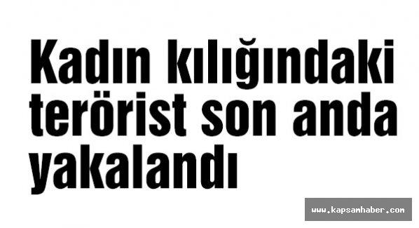 Kadın kılığındaki terörist son anda yakalandı