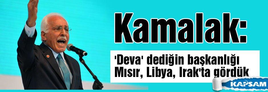 Kamalak: 'Deva' dediğin başkanlığı Mısır, Libya, Irak'ta gördük