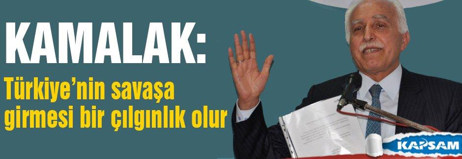 Kamalak: Türkiye'nin savaşa girmesi çılgınlık olur