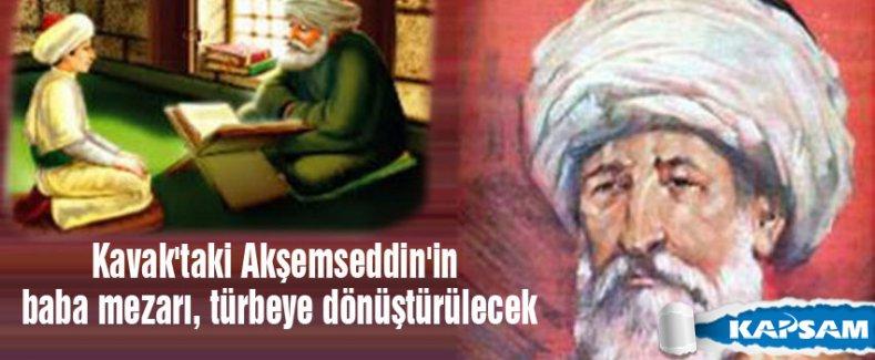 Kavak'taki Akşemseddin'in baba mezarı, türbeye dönüştürülecek