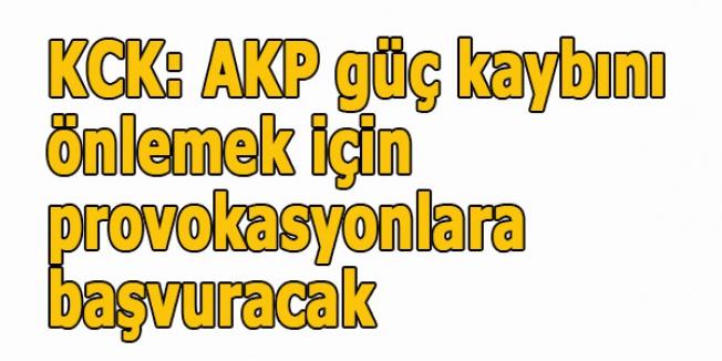 KCK: AKP güç kaybını önlemek için provokasyonlara başvuracak