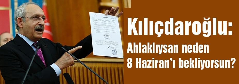 Kılıçdaroğlu; Ahlaklıysan neden 8 Haziran'ı bekliyorsun?