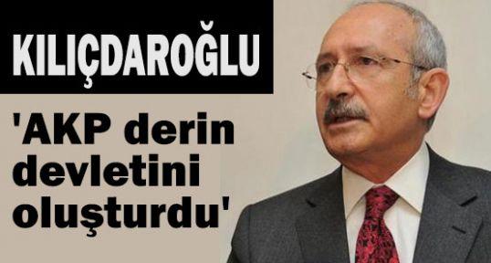 Kılıçdaroğlu: 'AKP derin devletini oluşturdu'