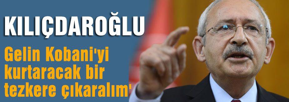 Kılıçdaroğlu; Kobani'yi kurtaracak bir tezkere çıkaralım'