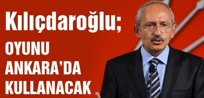 Kılıçdaroğlu, oyunu Ankara'da kullanacak