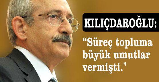 """Kılıçdaroğlu: """"Süreç topluma büyük umutlar vermişti."""""""