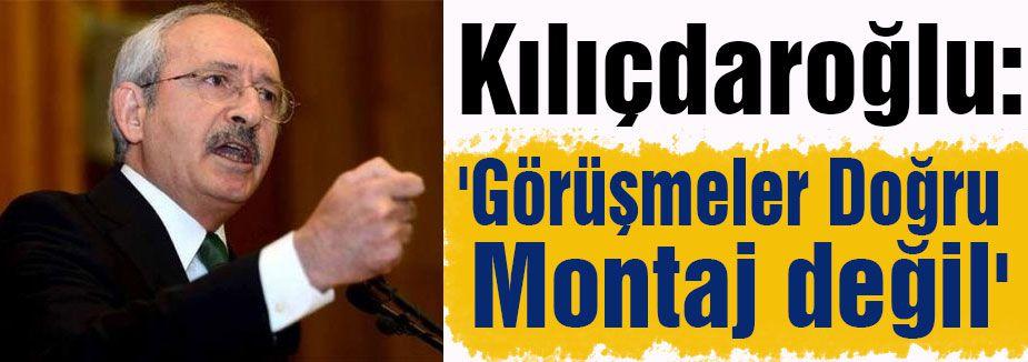 Kılıçdaroğlu:'Görüşmeler Doğru Montaj değil'