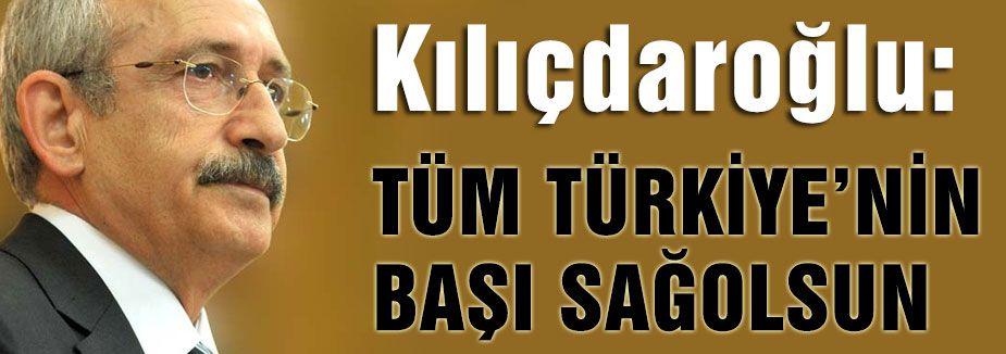 Kılıçdaroğlu;Tüm Türkiye'nin başı sağ olsun