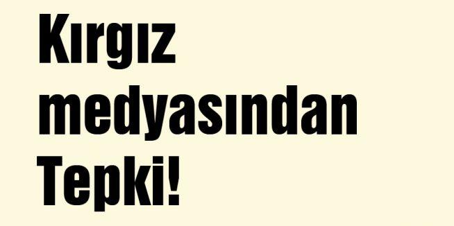 Kırgız medyasından Tepki!