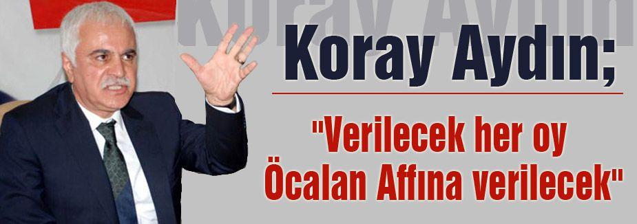 """Koray Aydın; """"Verilecek her oy Öcalan Affına verilecek"""""""