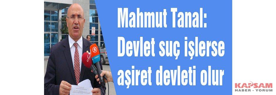 Mahmut Tanal: Devlet suç işlerse aşiret devleti olur