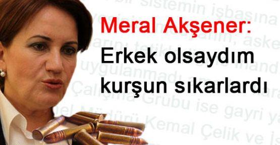 Meral Akşener: Erkek olsaydım kurşun sıkarlardı