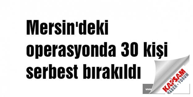 Mersin'deki operasyonda 30 kişi serbest bırakıldı