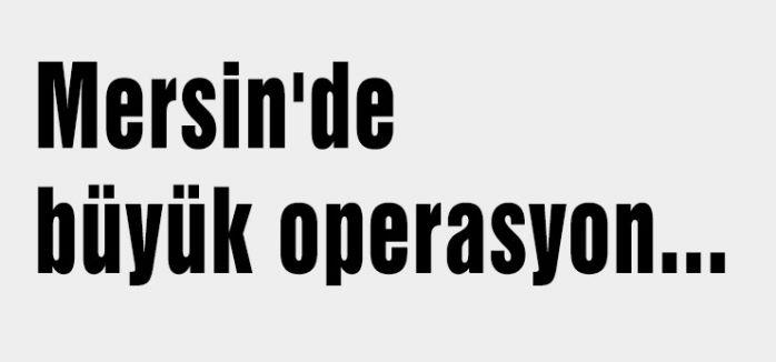 Mersin'de büyük operasyon...