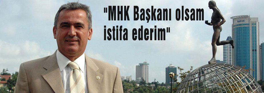 """""""MHK Başkanı olsam istifa ederim"""""""