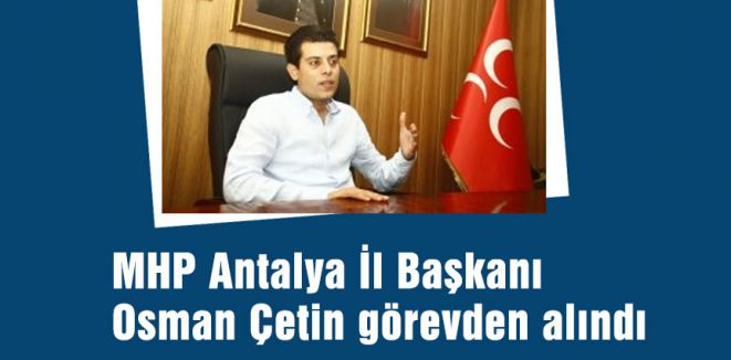MHP Antalya İl Başkanı Görevden alındı