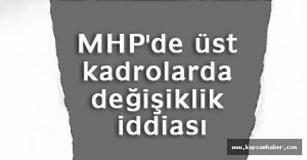 MHP'de Üst Kadrolarda Değişim iddiası