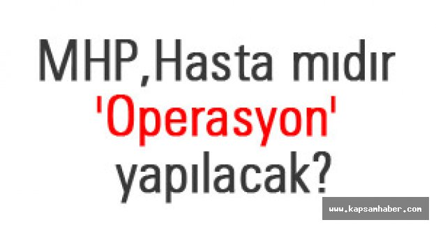 MHP, Hasta mıdır 'Operasyon' yapılacak?
