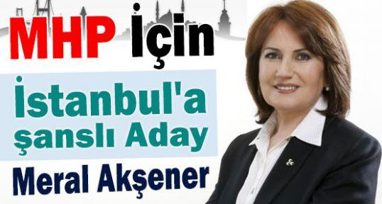 MHP İçin İstanbul'a Şanslı Aday:Akşener