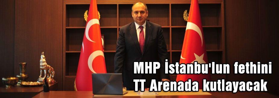 MHP İstanbu'lun fethini TT Arenada kutlayacak