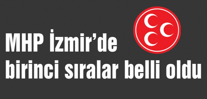 MHP İzmir'de birinci sıralar belli oldu