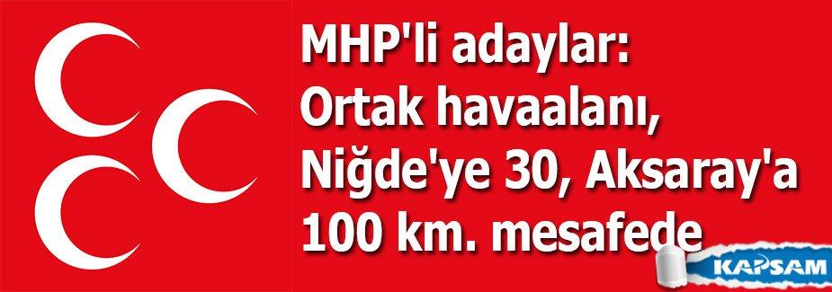 MHP'li adaylar: Ortak havaalanı, Niğde'ye 30, Aksaray'a 100 km. mesafede