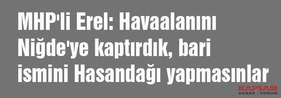 MHP'li Erel: Havaalanını Niğde'ye kaptırdık