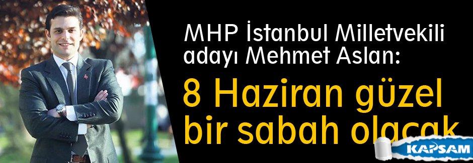 MHP'li Mehmet Aslan: 8 Haziran güzel bir sabah olacak