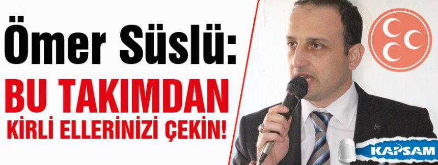 MHP'Lİ SÜSLÜ: BU TAKIMDAN KİRLİ ELLERİNİZİ ÇEKİN!