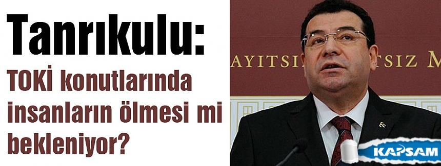 MHP'li Tanrıkulu: TOKİ konutlarında insanların ölmesi mi bekleniyor?