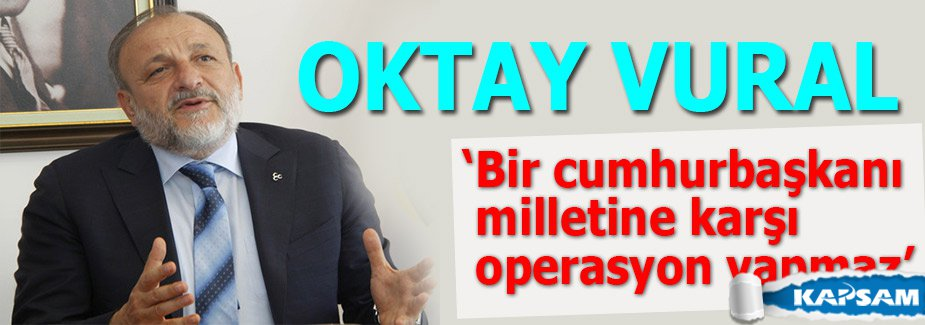MHP'li Vural: Bir cumhurbaşkanı milletine karşı operasyon yapmaz