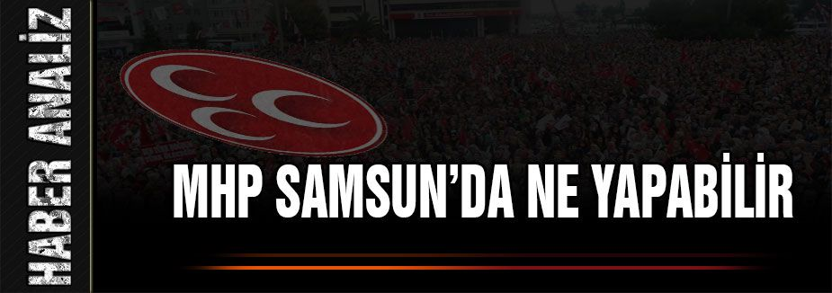 MHP Samsun'da Ne Yapabilir?
