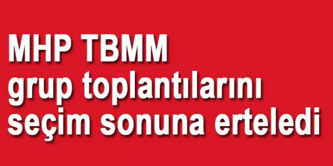 MHP TBMM grup toplantılarını seçim sonuna erteledi