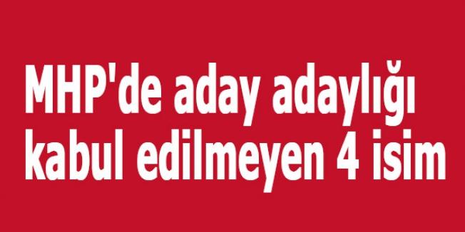MHP'de aday adaylığı kabul edilmeyen 4 isim