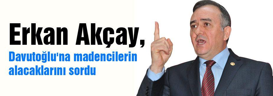 MHP'li Akçay Davutoğlu'na madencilerin alacaklarını sordu